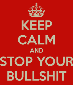 Keep calm and stop your bullshit